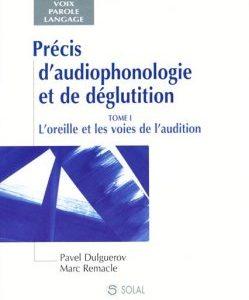 Précis d'audiophonologie et de déglutition – T1 : L'oreille et les voies de l'audition (Pavel DULGUEROV & Marc REMACLE)