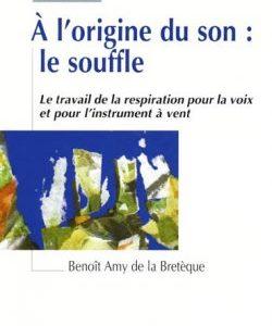 À l'origine du son : le souffle – Le travail de la respiration pour la voix et pour l'instrument à vent (Benoît AMY DE LA BRETÈQUE)