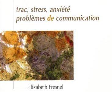 Le Trac : Trac, stress, anxiété, problèmes de communication (Élisabeth FRESNEL )